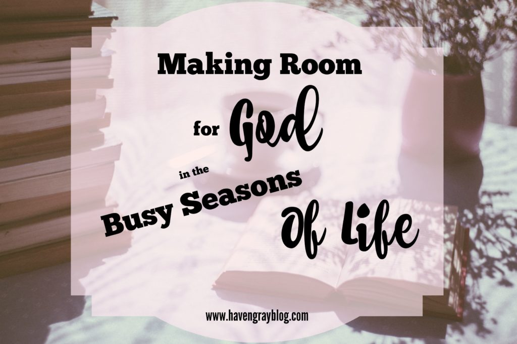 Making Room for God in the Busy Seasons of Life | Haven Gray {the blog}